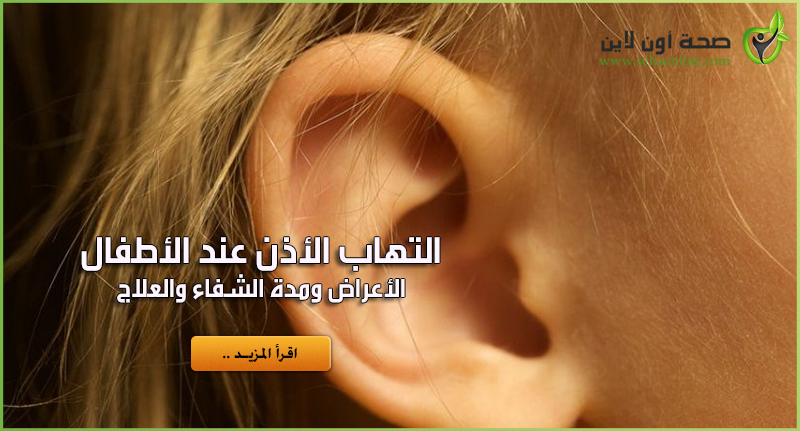 التهاب الأذن عند الأطفال – والأعراض ومدة الشفاء والعلاج