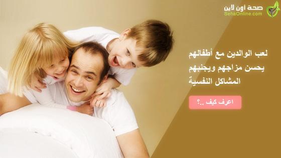 لعب الوالدين مع أطفالهم يحسن مزاجهم ويجنبهم المشاكل النفسية