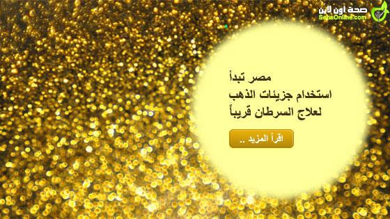 مصر تبدأ استخدام جزيئات الذهب لعلاج السرطان قريباً