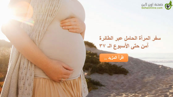 سفر المرأة الحامل عبر الطائرة آمن حتى الأسبوع الـ 37